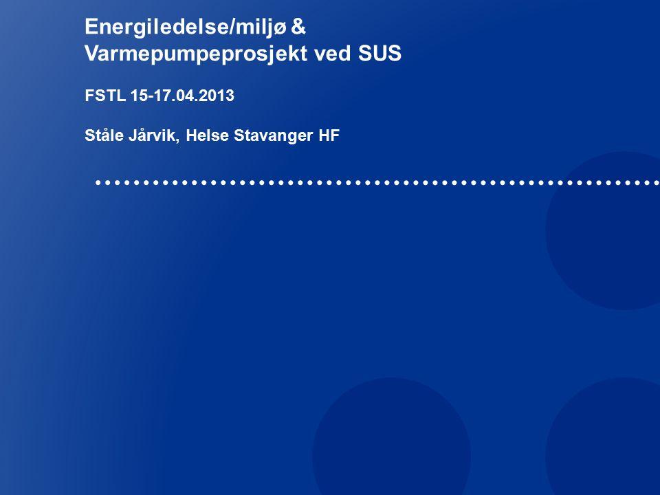 Energiledelse/miljø & Varmepumpeprosjekt ved SUS FSTL 15-17.04.2013 Ståle Jårvik, Helse Stavanger HF