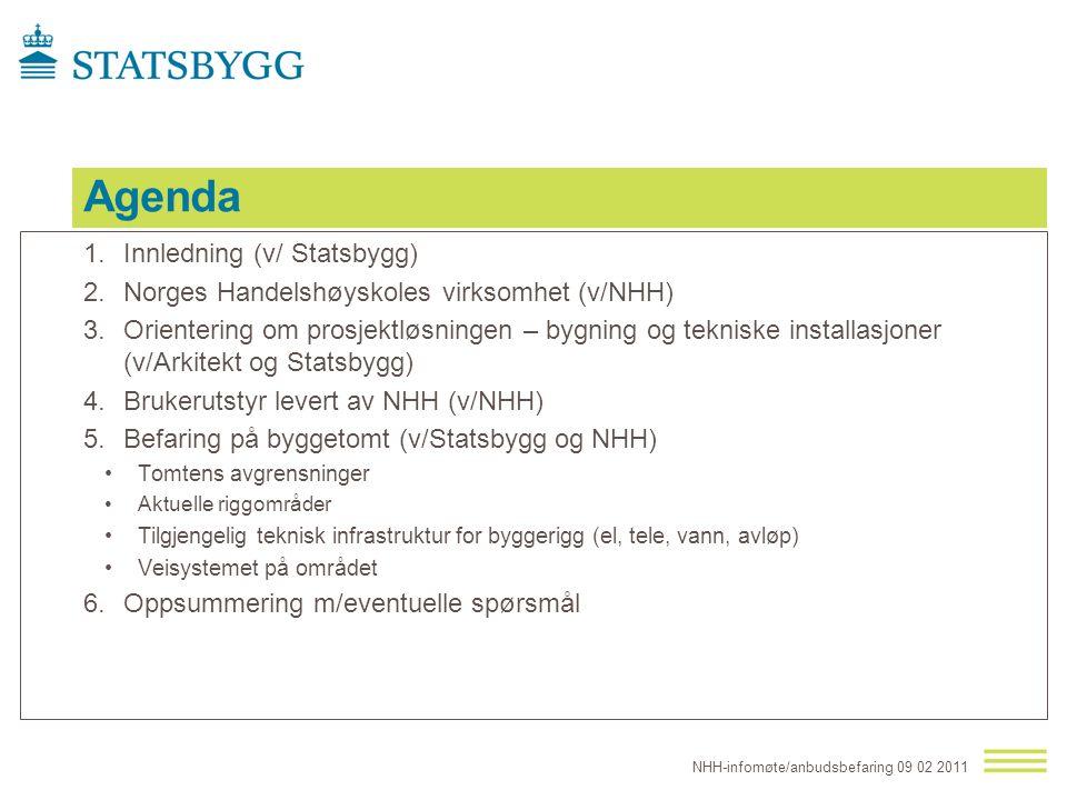 Agenda 1.Innledning (v/ Statsbygg) 2.Norges Handelshøyskoles virksomhet (v/NHH) 3.Orientering om prosjektløsningen – bygning og tekniske installasjoner (v/Arkitekt og Statsbygg) 4.Brukerutstyr levert av NHH (v/NHH) 5.Befaring på byggetomt (v/Statsbygg og NHH) Tomtens avgrensninger Aktuelle riggområder Tilgjengelig teknisk infrastruktur for byggerigg (el, tele, vann, avløp) Veisystemet på området 6.Oppsummering m/eventuelle spørsmål NHH-infomøte/anbudsbefaring 09 02 2011