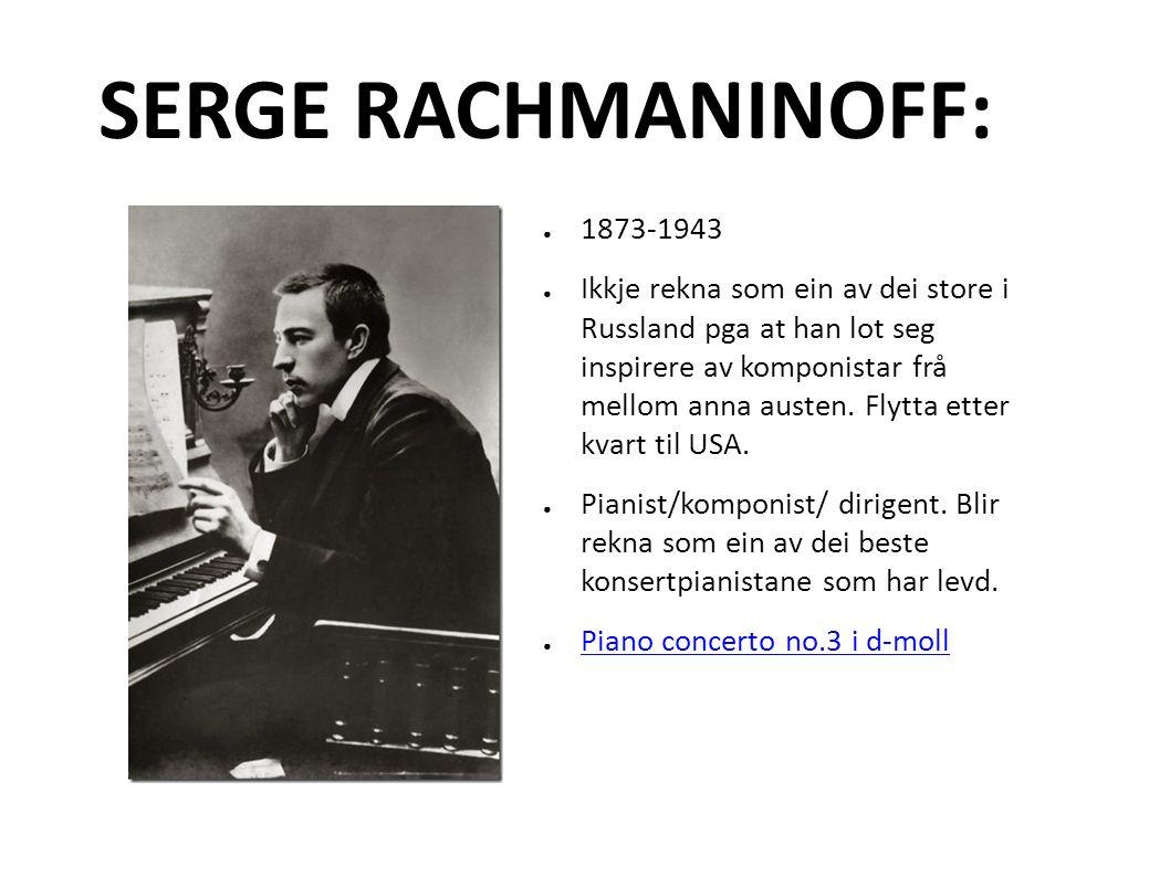 SERGE RACHMANINOFF: ● 1873-1943 ● Ikkje rekna som ein av dei store i Russland pga at han lot seg inspirere av komponistar frå mellom anna austen.