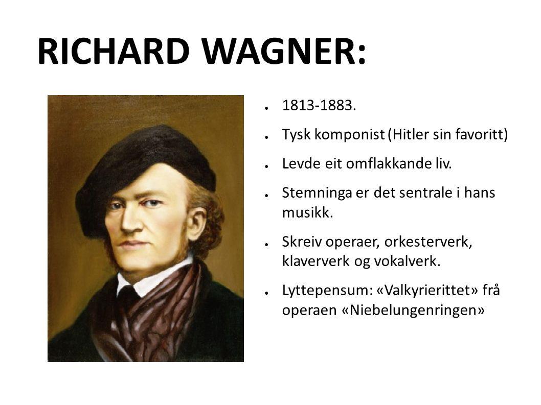 RICHARD WAGNER: ● 1813-1883. ● Tysk komponist (Hitler sin favoritt) ● Levde eit omflakkande liv.