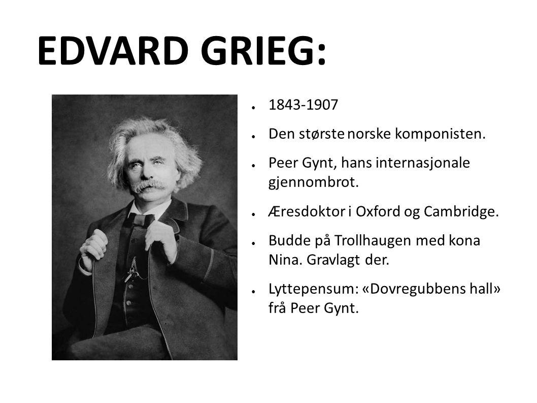 EDVARD GRIEG: ● 1843-1907 ● Den største norske komponisten.