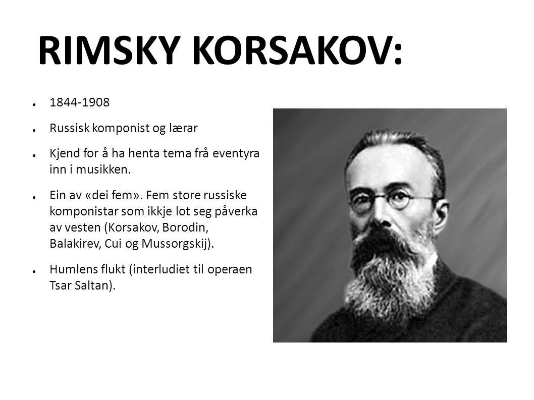 RIMSKY KORSAKOV: ● 1844-1908 ● Russisk komponist og lærar ● Kjend for å ha henta tema frå eventyra inn i musikken.