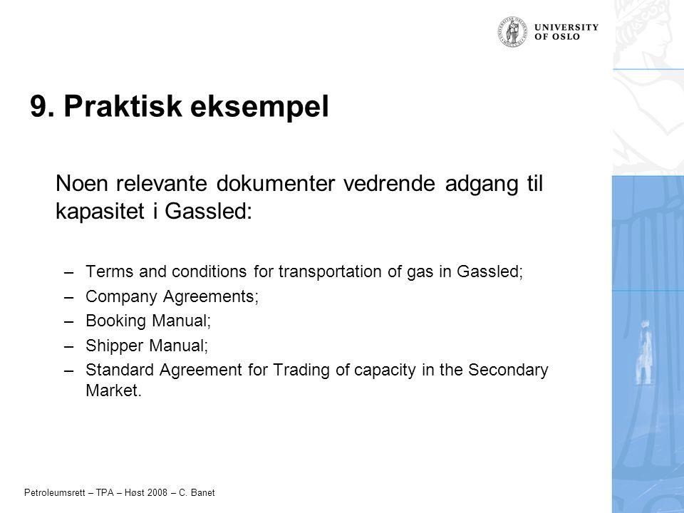 Petroleumsrett – TPA – Høst 2008 – C. Banet 9. Praktisk eksempel Noen relevante dokumenter vedrende adgang til kapasitet i Gassled: –Terms and conditi