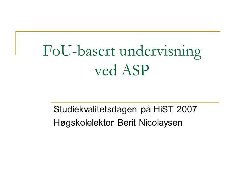 FoU-basert undervisning ved ASP Studiekvalitetsdagen på HiST 2007 Høgskolelektor Berit Nicolaysen