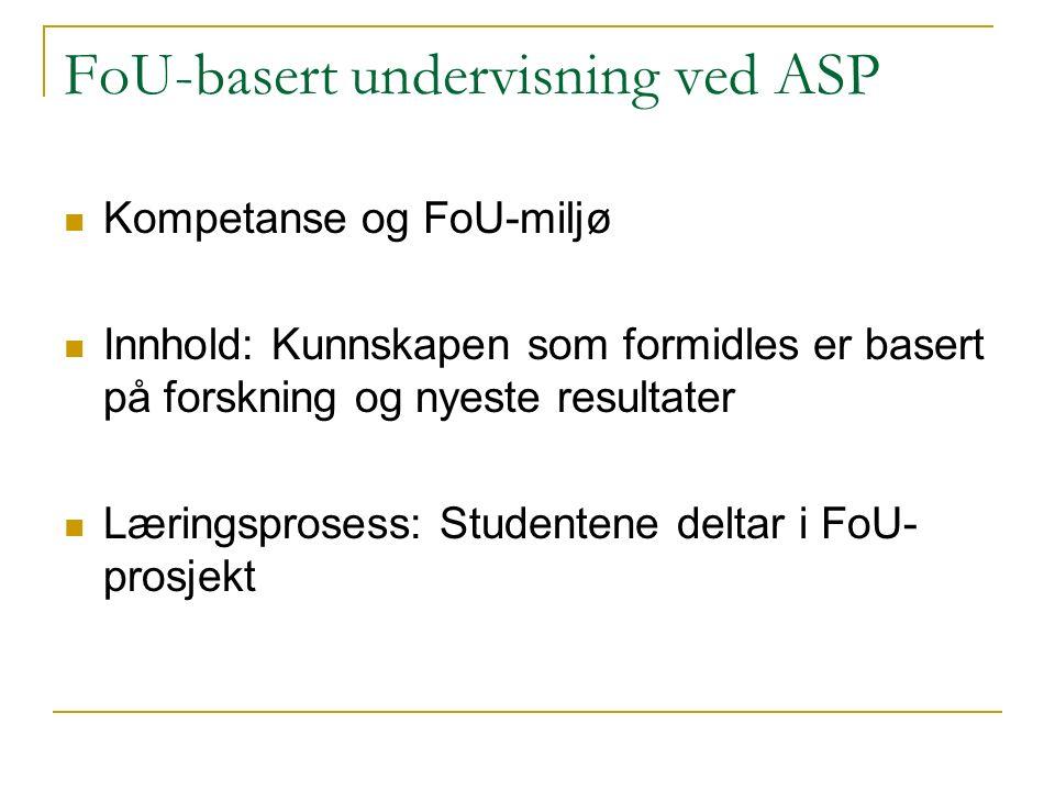 FoU-basert undervisning ved ASP Kompetanse og FoU-miljø Innhold: Kunnskapen som formidles er basert på forskning og nyeste resultater Læringsprosess: Studentene deltar i FoU- prosjekt