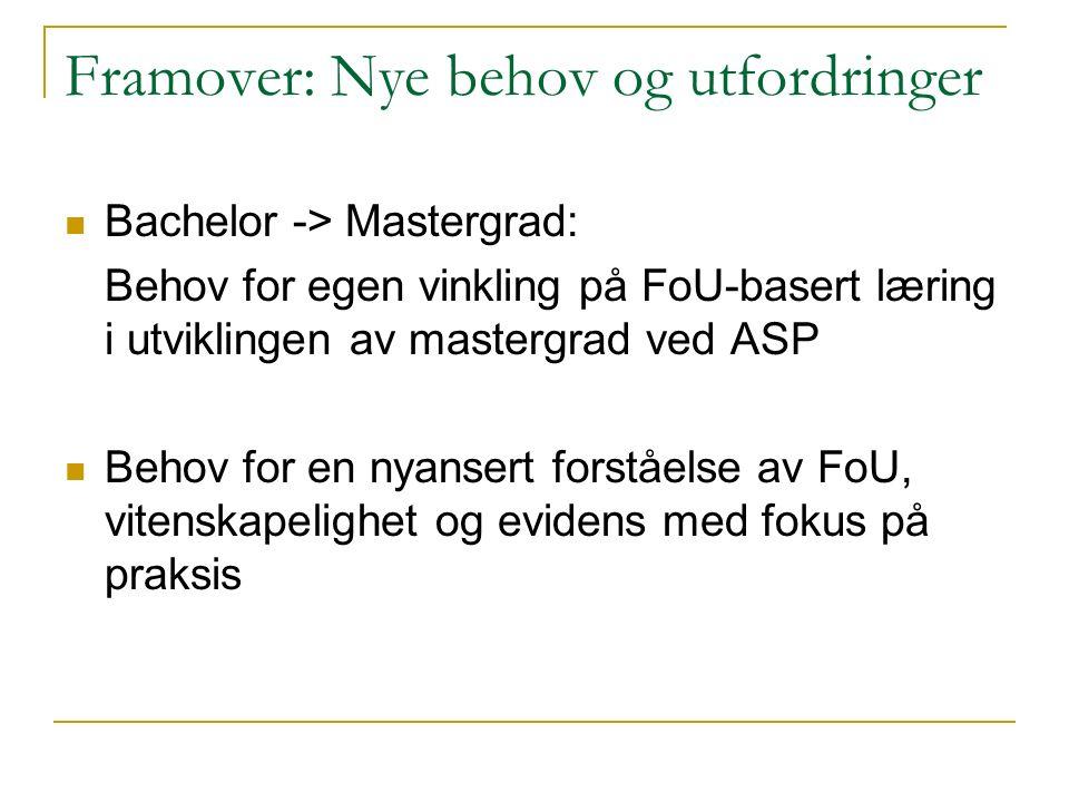 Framover: Nye behov og utfordringer Bachelor -> Mastergrad: Behov for egen vinkling på FoU-basert læring i utviklingen av mastergrad ved ASP Behov for en nyansert forståelse av FoU, vitenskapelighet og evidens med fokus på praksis