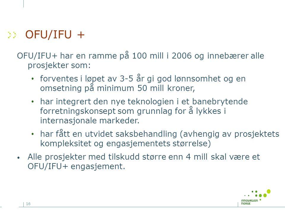 16 OFU/IFU + OFU/IFU+ har en ramme på 100 mill i 2006 og innebærer alle prosjekter som: forventes i løpet av 3-5 år gi god lønnsomhet og en omsetning