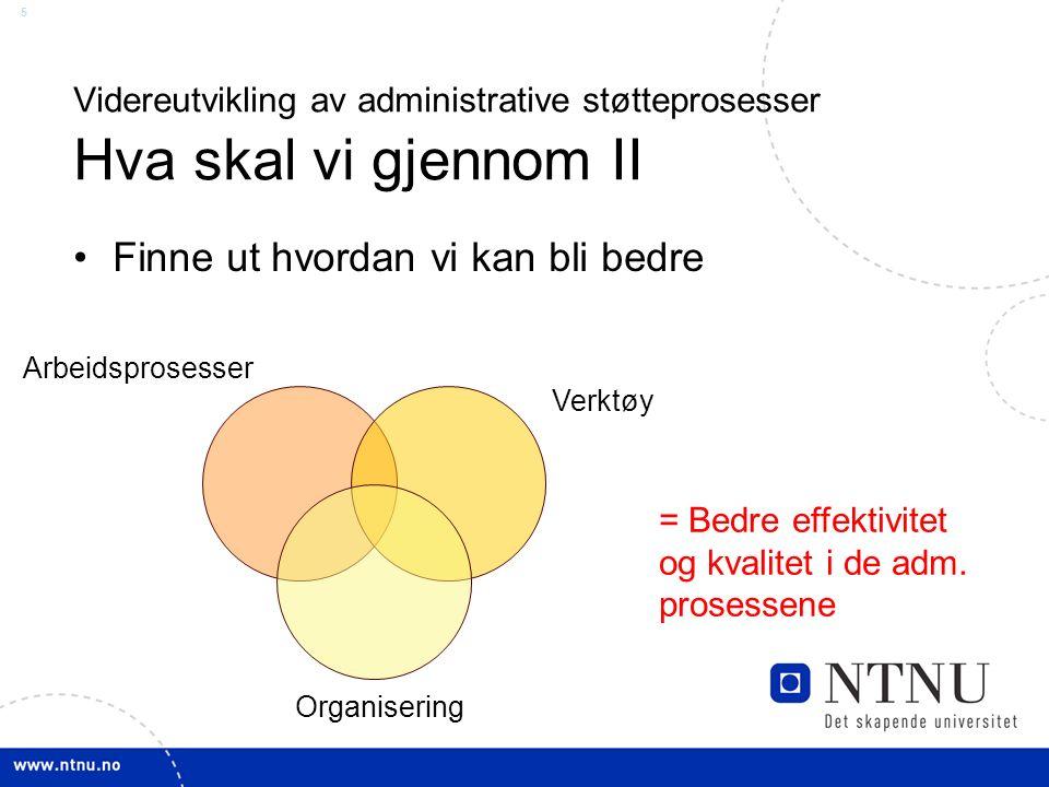 5 Videreutvikling av administrative støtteprosesser Hva skal vi gjennom II Finne ut hvordan vi kan bli bedre Arbeidsprosesser Verktøy Organisering = Bedre effektivitet og kvalitet i de adm.