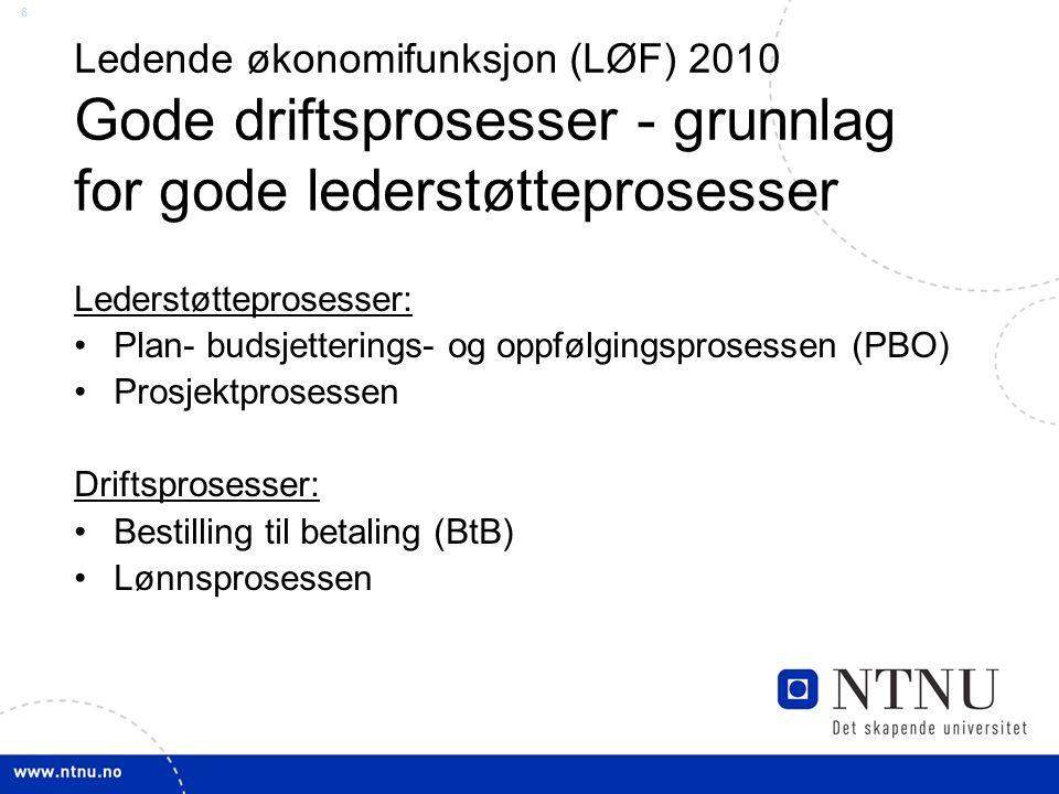 6 Ledende økonomifunksjon (LØF) 2010 Gode driftsprosesser - grunnlag for gode lederstøtteprosesser Lederstøtteprosesser: Plan- budsjetterings- og oppfølgingsprosessen (PBO) Prosjektprosessen Driftsprosesser: Bestilling til betaling (BtB) Lønnsprosessen