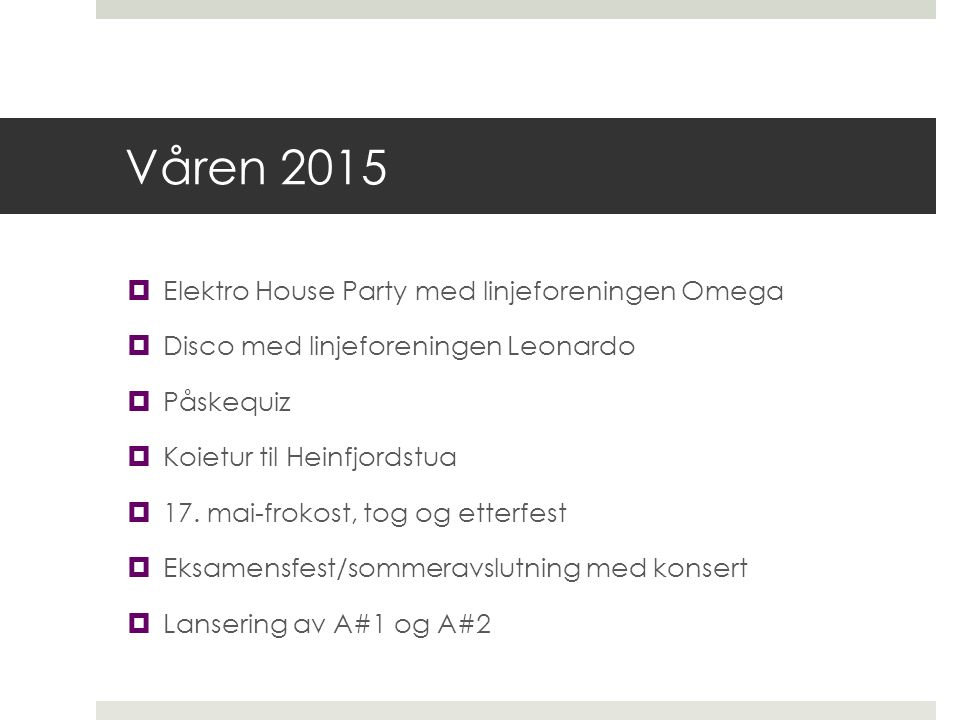 Våren 2015  Elektro House Party med linjeforeningen Omega  Disco med linjeforeningen Leonardo  Påskequiz  Koietur til Heinfjordstua  17. mai-frok