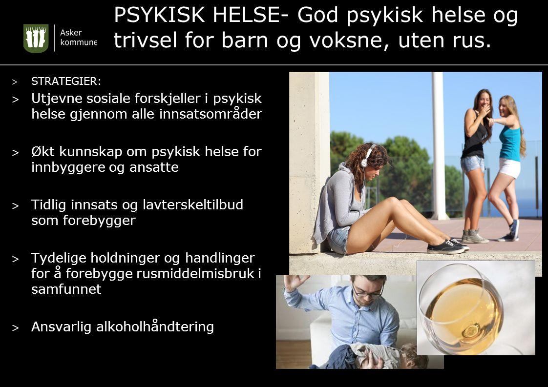 PSYKISK HELSE- God psykisk helse og trivsel for barn og voksne, uten rus. > STRATEGIER: > Utjevne sosiale forskjeller i psykisk helse gjennom alle inn
