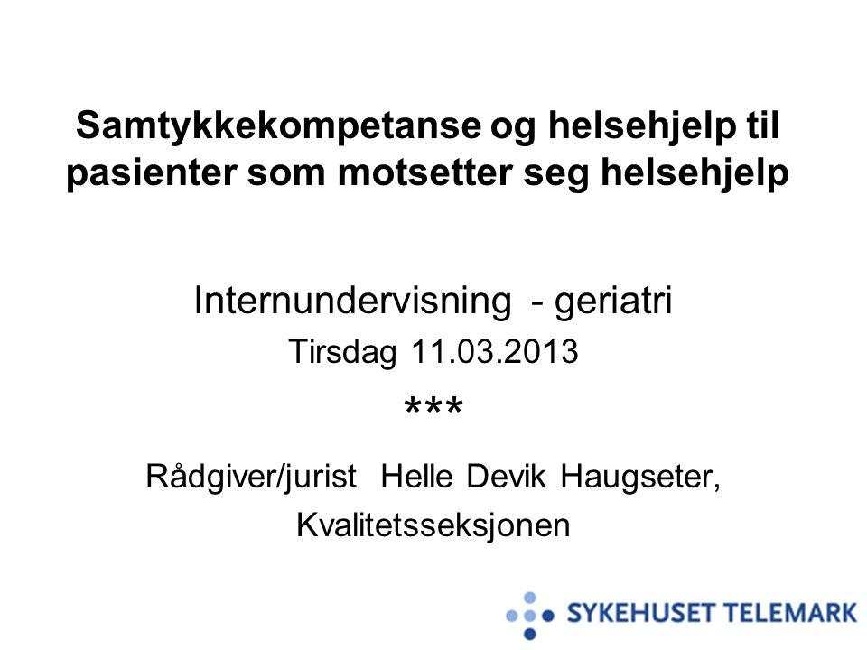 Samtykkekompetanse og helsehjelp til pasienter som motsetter seg helsehjelp Internundervisning - geriatri Tirsdag 11.03.2013 *** Rådgiver/jurist Helle Devik Haugseter, Kvalitetsseksjonen