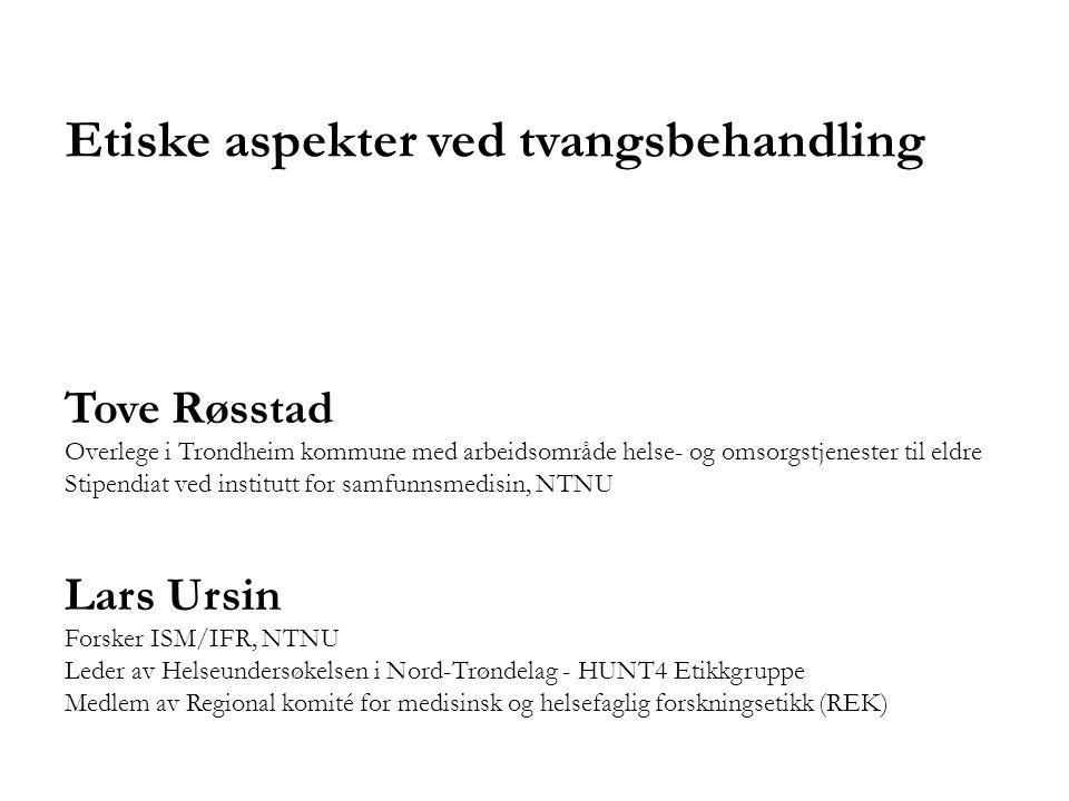 Etiske aspekter ved tvangsbehandling Tove Røsstad Overlege i Trondheim kommune med arbeidsområde helse- og omsorgstjenester til eldre Stipendiat ved i