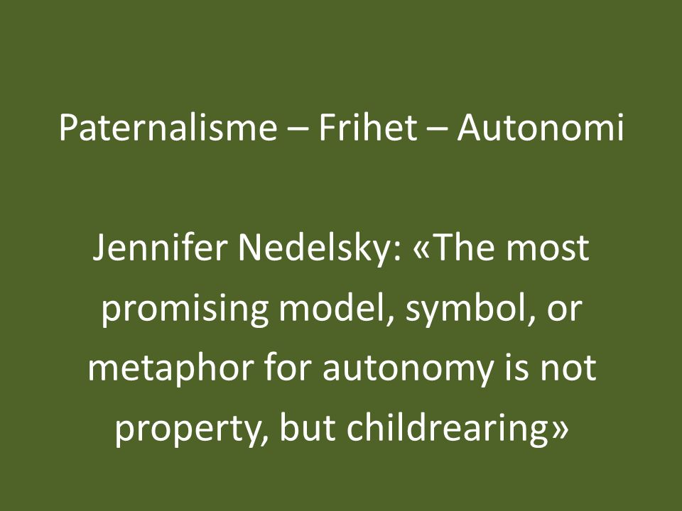 Paternalisme – Frihet – Autonomi Jennifer Nedelsky: «The most promising model, symbol, or metaphor for autonomy is not property, but childrearing»