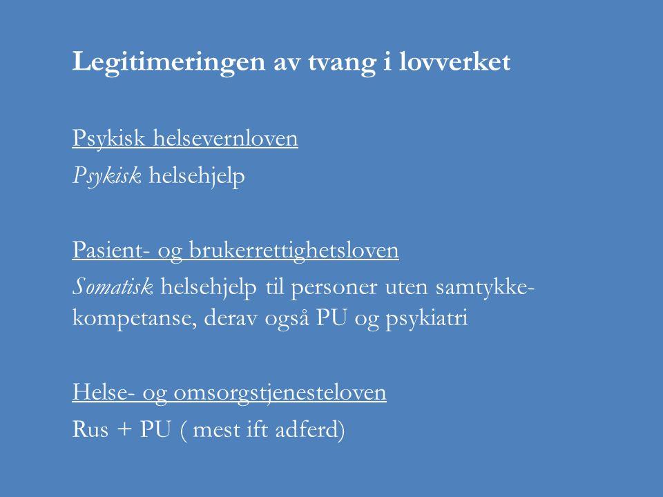 Legitimeringen av tvang i lovverket Psykisk helsevernloven Psykisk helsehjelp Pasient- og brukerrettighetsloven Somatisk helsehjelp til personer uten samtykke- kompetanse, derav også PU og psykiatri Helse- og omsorgstjenesteloven Rus + PU ( mest ift adferd)