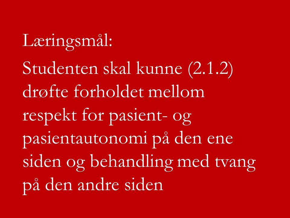 Læringsmål: Studenten skal kunne (2.1.2) drøfte forholdet mellom respekt for pasient- og pasientautonomi på den ene siden og behandling med tvang på d