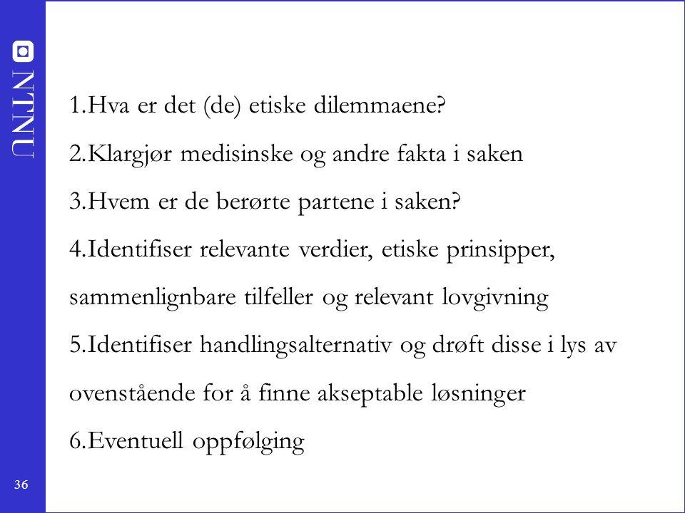 36 1.Hva er det (de) etiske dilemmaene? 2.Klargjør medisinske og andre fakta i saken 3.Hvem er de berørte partene i saken? 4.Identifiser relevante ver