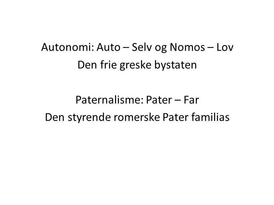 Autonomi: Auto – Selv og Nomos – Lov Den frie greske bystaten Paternalisme: Pater – Far Den styrende romerske Pater familias
