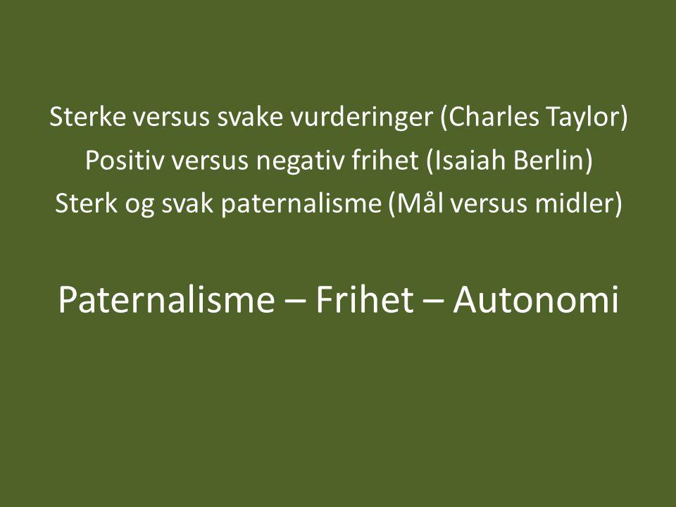 Sterke versus svake vurderinger (Charles Taylor) Positiv versus negativ frihet (Isaiah Berlin) Sterk og svak paternalisme (Mål versus midler) Paternal