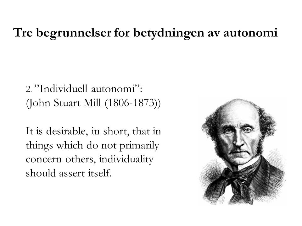 "2. ""Individuell autonomi"": (John Stuart Mill (1806-1873)) It is desirable, in short, that in things which do not primarily concern others, individuali"