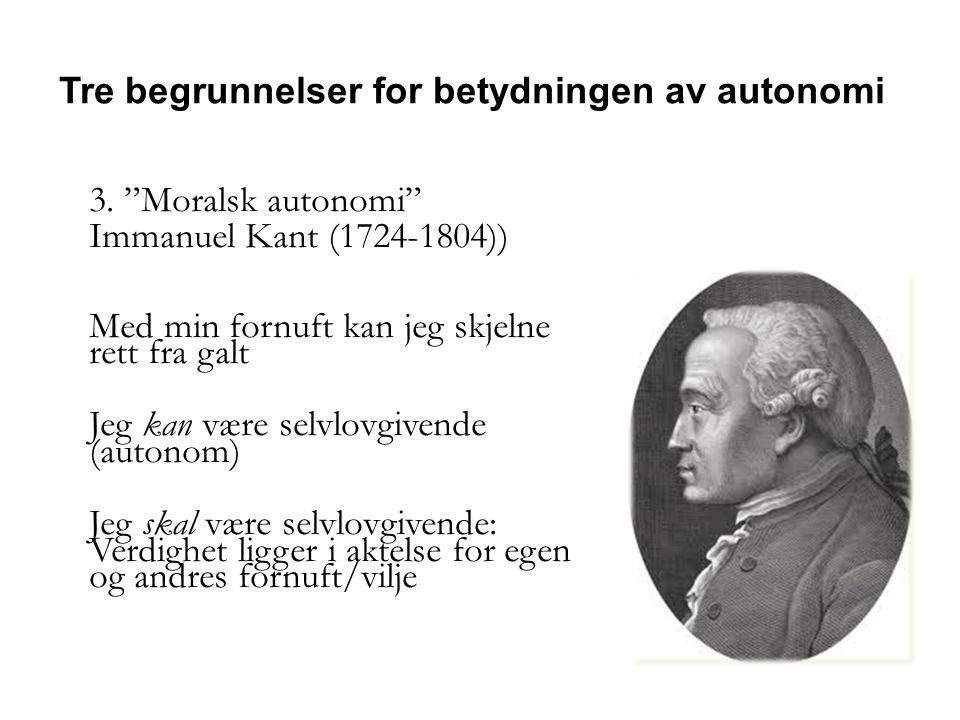 """3. """"Moralsk autonomi"""" Immanuel Kant (1724-1804)) Med min fornuft kan jeg skjelne rett fra galt Jeg kan være selvlovgivende (autonom) Jeg skal være sel"""