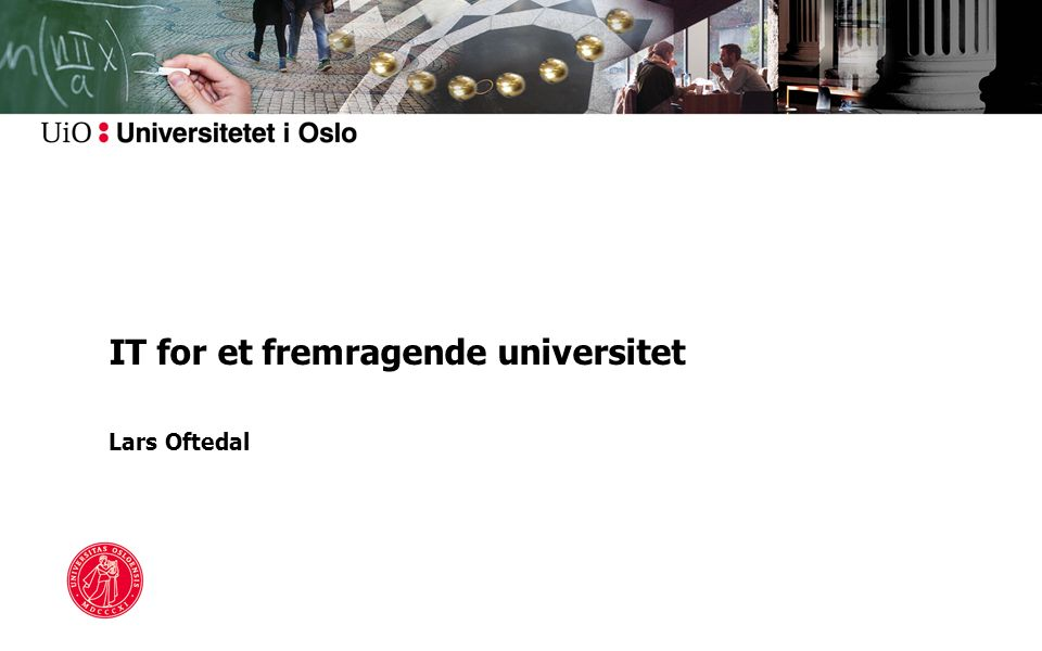 IT for et fremragende universitet Lars Oftedal