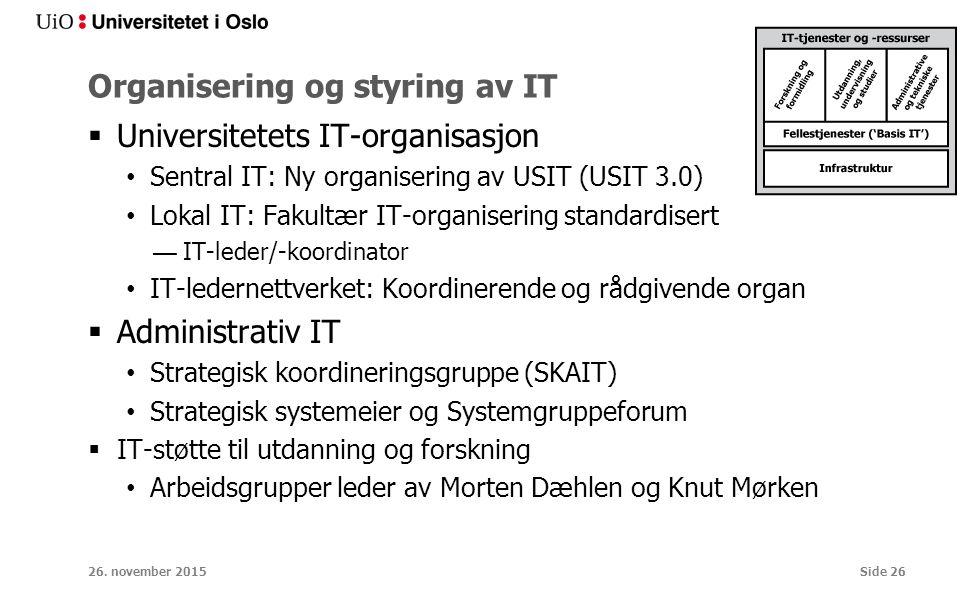 Organisering og styring av IT  Universitetets IT-organisasjon Sentral IT: Ny organisering av USIT (USIT 3.0) Lokal IT: Fakultær IT-organisering standardisert —IT-leder/-koordinator IT-ledernettverket: Koordinerende og rådgivende organ  Administrativ IT Strategisk koordineringsgruppe (SKAIT) Strategisk systemeier og Systemgruppeforum  IT-støtte til utdanning og forskning Arbeidsgrupper leder av Morten Dæhlen og Knut Mørken 26.