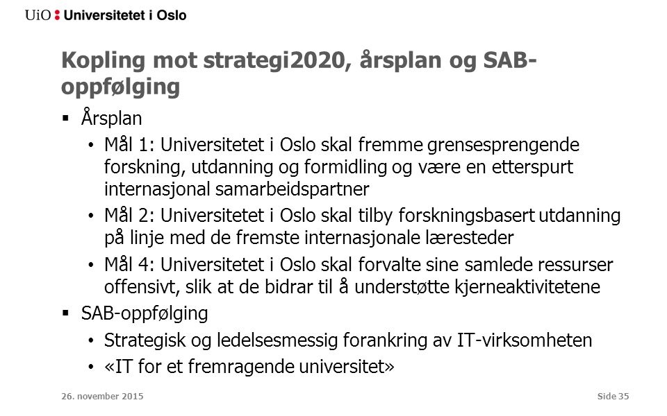 Kopling mot strategi2020, årsplan og SAB- oppfølging  Årsplan Mål 1: Universitetet i Oslo skal fremme grensesprengende forskning, utdanning og formidling og være en etterspurt internasjonal samarbeidspartner Mål 2: Universitetet i Oslo skal tilby forskningsbasert utdanning på linje med de fremste internasjonale læresteder Mål 4: Universitetet i Oslo skal forvalte sine samlede ressurser offensivt, slik at de bidrar til å understøtte kjerneaktivitetene  SAB-oppfølging Strategisk og ledelsesmessig forankring av IT-virksomheten «IT for et fremragende universitet» 26.