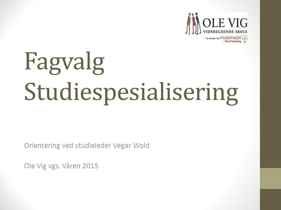 Fagvalg Studiespesialisering Orientering ved studieleder Vegar Wold Ole Vig vgs. Våren 2015