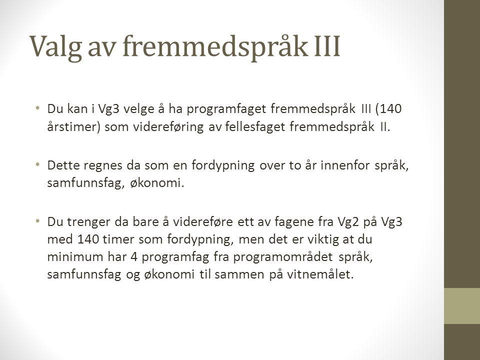 Valg av fremmedspråk III Du kan i Vg3 velge å ha programfaget fremmedspråk III (140 årstimer) som videreføring av fellesfaget fremmedspråk II. Dette r