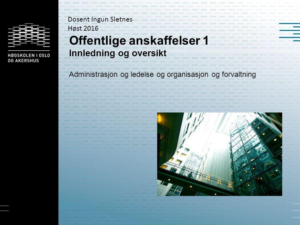 Offentlige anskaffelser 1 Innledning og oversikt Administrasjon og ledelse og organisasjon og forvaltning Dosent Ingun Sletnes Høst 2016