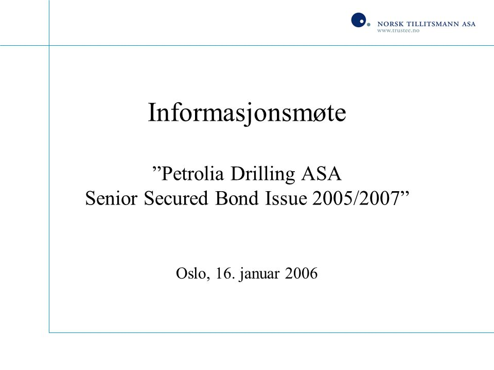 Informasjonsmøte Petrolia Drilling ASA Senior Secured Bond Issue 2005/2007 Oslo, 16. januar 2006