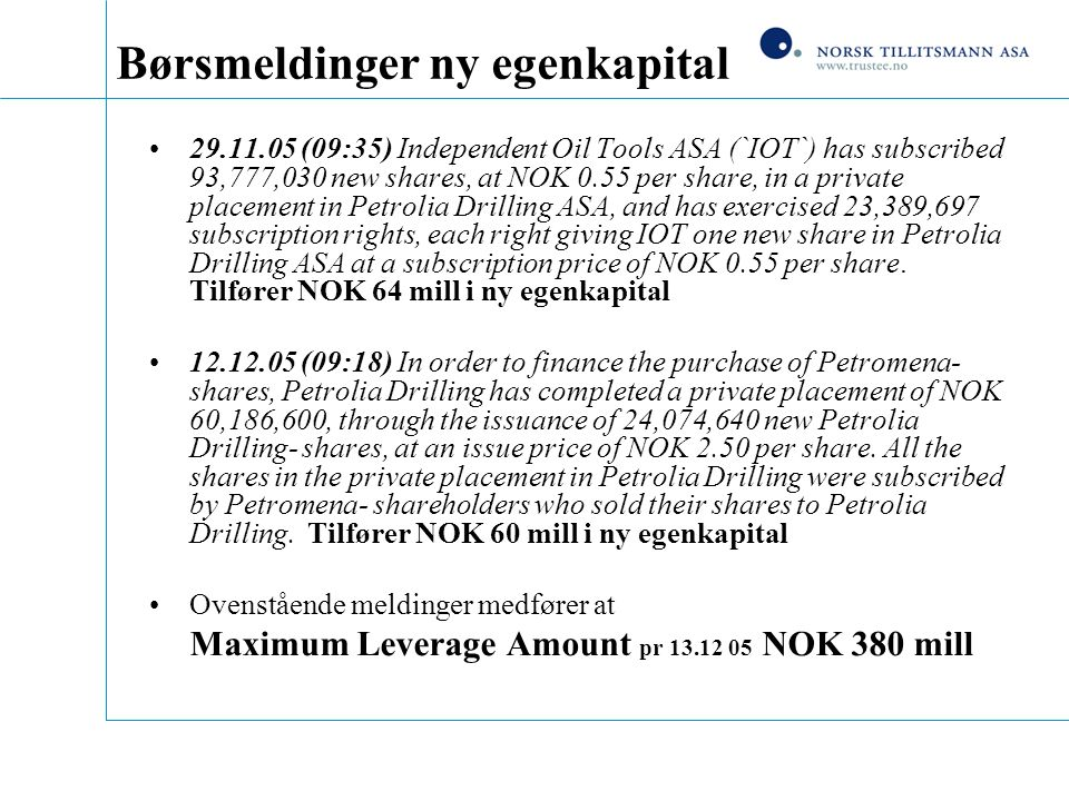 Børsmeldinger ny egenkapital 29.11.05 (09:35) Independent Oil Tools ASA (`IOT`) has subscribed 93,777,030 new shares, at NOK 0.55 per share, in a private placement in Petrolia Drilling ASA, and has exercised 23,389,697 subscription rights, each right giving IOT one new share in Petrolia Drilling ASA at a subscription price of NOK 0.55 per share.