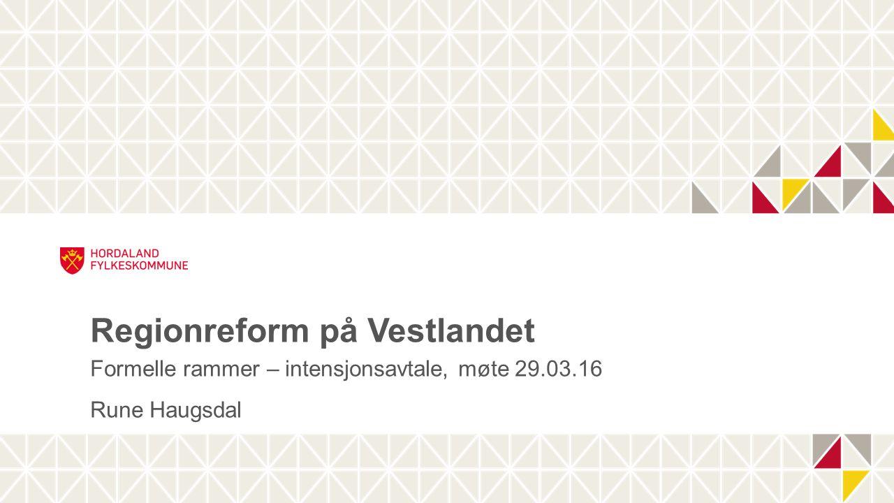 Regionreform på Vestlandet Formelle rammer – intensjonsavtale, møte 29.03.16 Rune Haugsdal