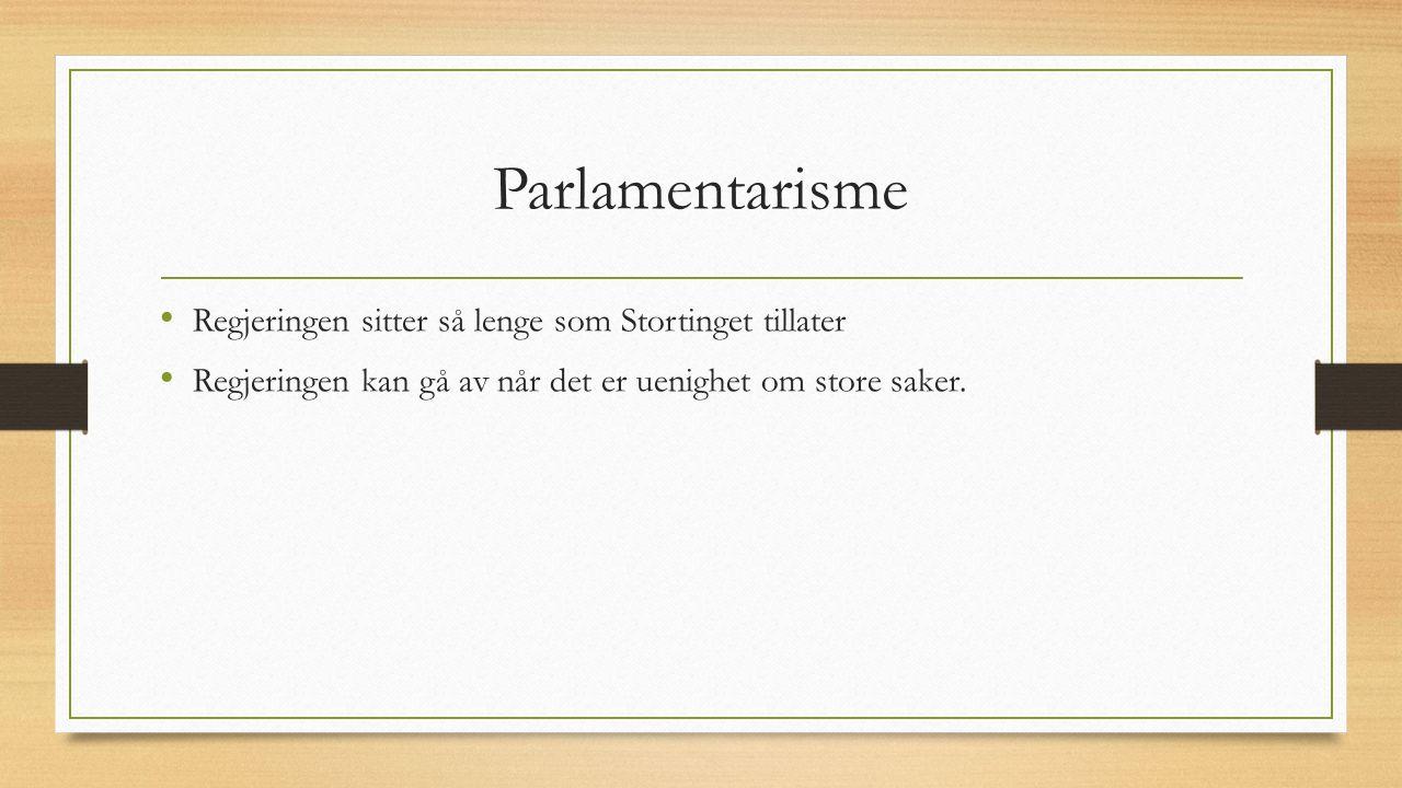 Parlamentarisme Regjeringen sitter så lenge som Stortinget tillater Regjeringen kan gå av når det er uenighet om store saker.