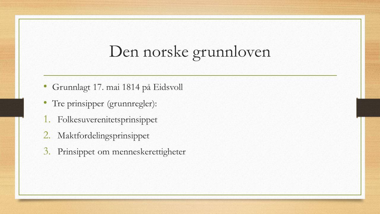 Den norske grunnloven Grunnlagt 17. mai 1814 på Eidsvoll Tre prinsipper (grunnregler): 1.