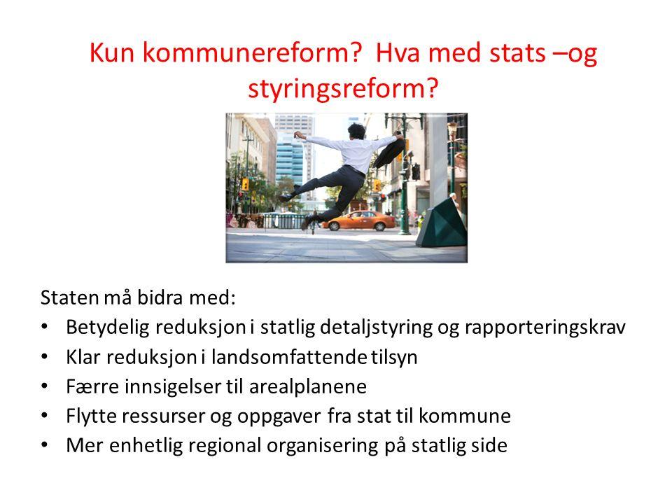Kun kommunereform? Hva med stats –og styringsreform? Staten må bidra med: Betydelig reduksjon i statlig detaljstyring og rapporteringskrav Klar reduks