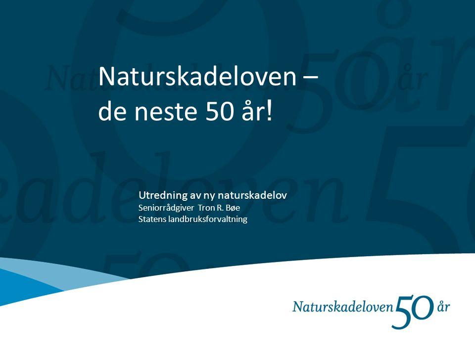 Naturskadeloven – de neste 50 år ! Utredning av ny naturskadelov Seniorrådgiver Tron R. Bøe Statens landbruksforvaltning