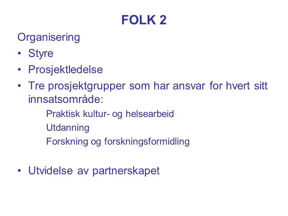 FOLK 2 Organisering Styre Prosjektledelse Tre prosjektgrupper som har ansvar for hvert sitt innsatsområde: Praktisk kultur- og helsearbeid Utdanning Forskning og forskningsformidling Utvidelse av partnerskapet