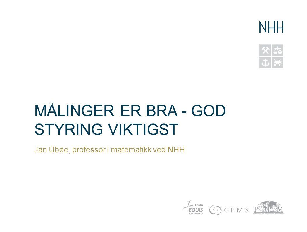 MÅLINGER ER BRA - GOD STYRING VIKTIGST Jan Ubøe, professor i matematikk ved NHH