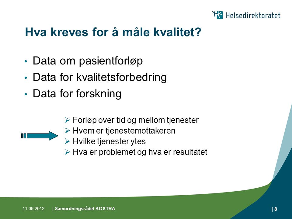 11.09.2012| Samordningsrådet KOSTRA | 8 Hva kreves for å måle kvalitet? Data om pasientforløp Data for kvalitetsforbedring Data for forskning  Forløp