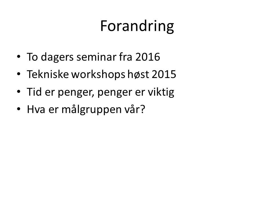 Forandring To dagers seminar fra 2016 Tekniske workshops høst 2015 Tid er penger, penger er viktig Hva er målgruppen vår?