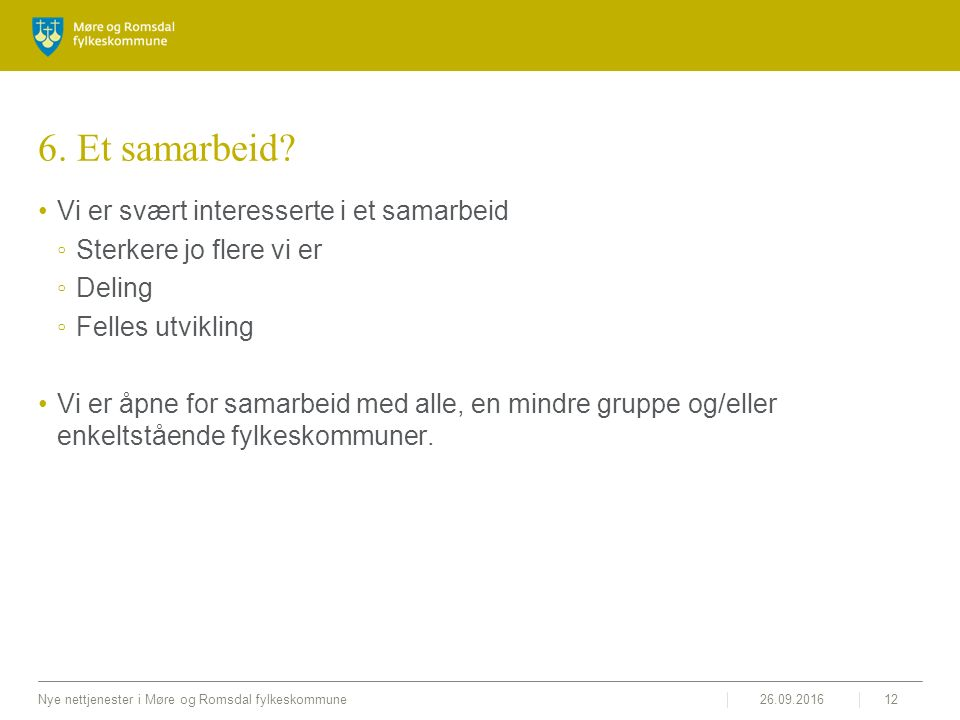26.09.2016Nye nettjenester i Møre og Romsdal fylkeskommune12 6. Et samarbeid? Vi er svært interesserte i et samarbeid ◦Sterkere jo flere vi er ◦Deling