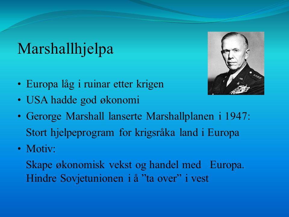Marshallhjelpa Europa låg i ruinar etter krigen USA hadde god økonomi Gerorge Marshall lanserte Marshallplanen i 1947: Stort hjelpeprogram for krigsråka land i Europa Motiv: Skape økonomisk vekst og handel med Europa.