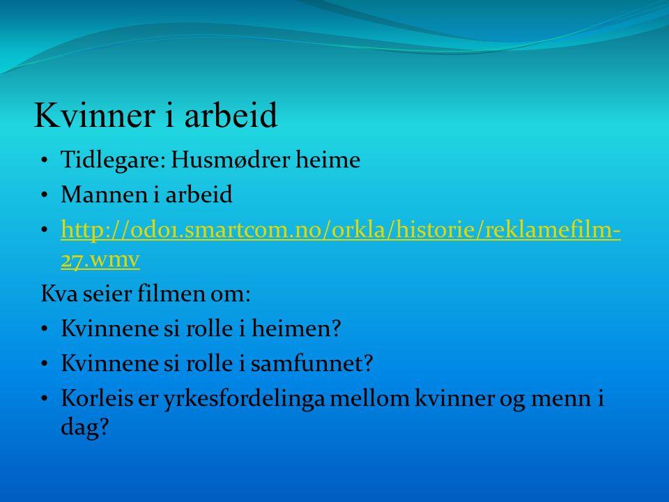 Kvinner i arbeid Tidlegare: Husmødrer heime Mannen i arbeid http://od01.smartcom.no/orkla/historie/reklamefilm- 27.wmv http://od01.smartcom.no/orkla/historie/reklamefilm- 27.wmv Kva seier filmen om: Kvinnene si rolle i heimen.