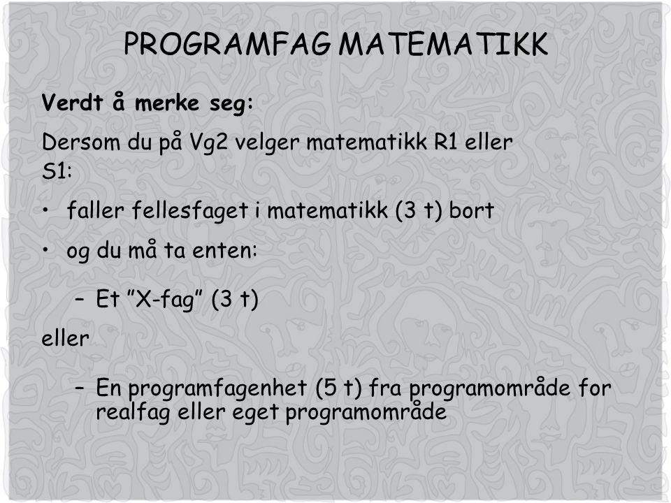 PROGRAMFAG MATEMATIKK Verdt å merke seg: Dersom du på Vg2 velger matematikk R1 eller S1: faller fellesfaget i matematikk (3 t) bort og du må ta enten: –Et X-fag (3 t) eller –En programfagenhet (5 t) fra programområde for realfag eller eget programområde