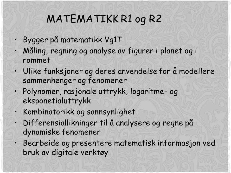 MATEMATIKK R1 og R2 Bygger på matematikk Vg1T Måling, regning og analyse av figurer i planet og i rommet Ulike funksjoner og deres anvendelse for å modellere sammenhenger og fenomener Polynomer, rasjonale uttrykk, logaritme- og eksponetialuttrykk Kombinatorikk og sannsynlighet Differensiallikninger til å analysere og regne på dynamiske fenomener Bearbeide og presentere matematisk informasjon ved bruk av digitale verktøy