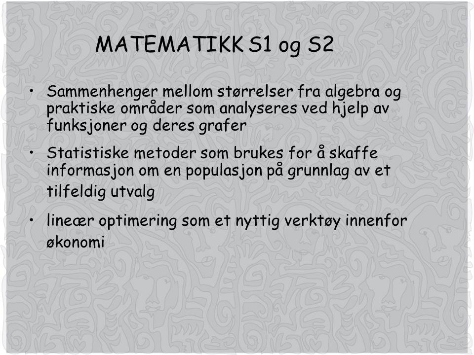 MATEMATIKK S1 og S2 Sammenhenger mellom størrelser fra algebra og praktiske områder som analyseres ved hjelp av funksjoner og deres grafer Statistiske metoder som brukes for å skaffe informasjon om en populasjon på grunnlag av et tilfeldig utvalg lineær optimering som et nyttig verktøy innenfor økonomi