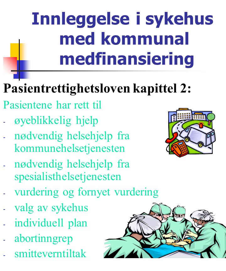 Innleggelse i sykehus med kommunal medfinansiering Pasientrettighetsloven kapittel 2: Pasientene har rett til - øyeblikkelig hjelp - nødvendig helsehjelp fra kommunehelsetjenesten - nødvendig helsehjelp fra spesialisthelsetjenesten - vurdering og fornyet vurdering - valg av sykehus - individuell plan - abortinngrep - smitteverntiltak
