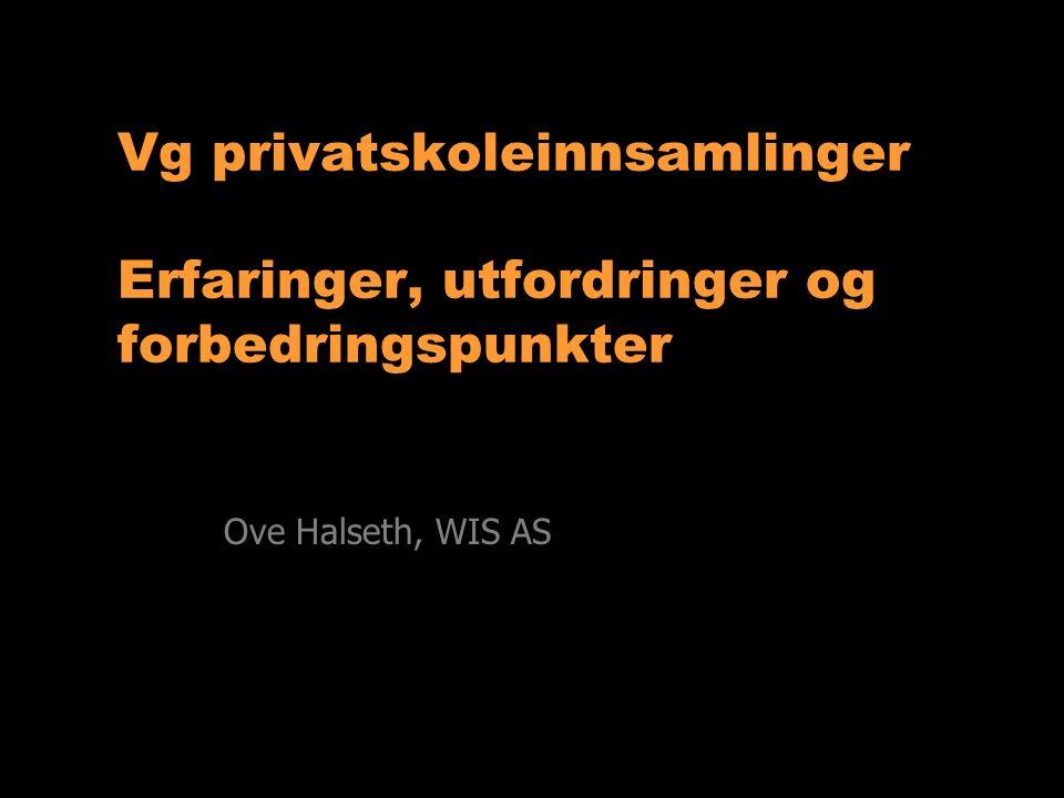 Vg privatskoleinnsamlinger Erfaringer, utfordringer og forbedringspunkter Ove Halseth, WIS AS